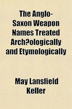 The Anglo-Saxon Weapon Names Treated Archaeologically and Etymologically af May Lansfield Keller