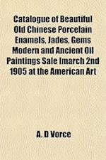 Catalogue of Beautiful Old Chinese Porcelain Enamels, Jades, Gems Modern and Ancient Oil Paintings Sale [March 2nd 1905 at the American Art af A. D. Vorce