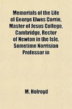 Memorials of the Life of George Elwes Corrie, Master of Jesus College, Cambridge, Rector of Newton in the Isle, Sometime Norrisian Professor in af M. Holroyd