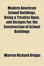Modern American School Buildings, Being a Treatise Upon, and Designs For, the Construction of School Buildings af Warren Richard Briggs