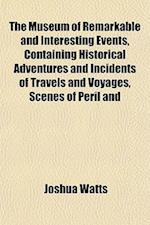 The Museum of Remarkable and Interesting Events, Containing Historical Adventures and Incidents of Travels and Voyages, Scenes of Peril and af Joshua Watts