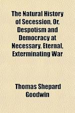 The Natural History of Secession, Or, Despotism and Democracy at Necessary, Eternal, Exterminating War af Thomas Shepard Goodwin