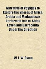 Narrative of Voyages to Explore the Shores of Africa, Arabia and Madagascar, Performed in H.M. Ships Leven and Barracouta Under the Direction af W. F. W. Owen