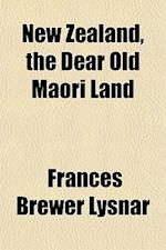 New Zealand, the Dear Old Maori Land af Frances Brewer Lysnar