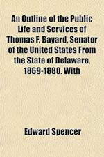 An Outline of the Public Life and Services of Thomas F. Bayard, Senator of the United States from the State of Delaware, 1869-1880. with af Edward Spencer