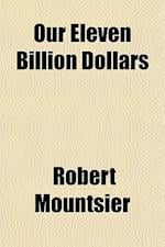 Our Eleven Billion Dollars af Robert Mountsier