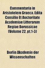 Commentaria in Aristotelem Graeca. Edita Consilio Et Auctoritate Academiae Litterarum Regiae Borussicae (Volume 22, PT.1-3) af Berlin Akademie Der Wissenschaften