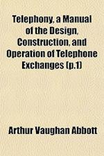 Telephony, a Manual of the Design, Construction, and Operation of Telephone Exchanges (P.1)