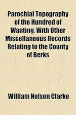 Parochial Topography of the Hundred of Wanting, with Other Miscellaneous Records Relating to the County of Berks af William Nelson Clarke