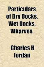 Particulars of Dry Docks, Wet Docks, Wharves, af Charles H. Jordan