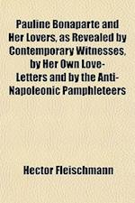 Pauline Bonaparte and Her Lovers, as Revealed by Contemporary Witnesses, by Her Own Love-Letters and by the Anti-Napoleonic Pamphleteers af Hector Fleischmann