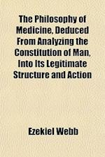 The Philosophy of Medicine, Deduced from Analyzing the Constitution of Man, Into Its Legitimate Structure and Action af Ezekiel Webb
