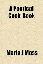 A Poetical Cook-Book af Maria J. Moss