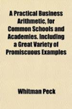 A Practical Business Arithmetic, for Common Schools and Academies. Including a Great Variety of Promiscuous Examples af Whitman Peck