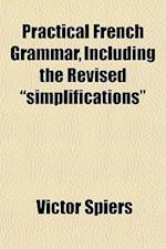 "Practical French Grammar, Including the Revised ""Simplifications"" af Victor Spiers"