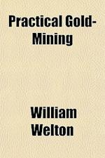 Practical Gold-Mining af William Welton