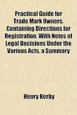 Practical Guide for Trade Mark Owners. Containing Directions for Registration, with Notes of Legal Decisions Under the Various Acts, a Summary af Henry Kerby