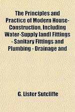 The Principles and Practice of Modern House-Construction, Including Water-Supply [And] Fittings - Sanitary Fittings and Plumbing - Drainage and af G. Lister Sutcliffe