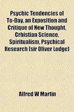 Psychic Tendencies of To-Day, an Exposition and Critique of New Thought, Crhistian Science, Spiritualism, Psychical Research (Sir Oliver Lodge) af Alfred W. Martin