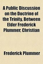 A Public Discussion on the Doctrine of the Trinity, Between Elder Frederick Plummer, Christian af Frederick Plummer