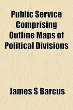 Public Service Comprising Outline Maps of Political Divisionpublic Service Comprising Outline Maps of Political Divisions S af James S. Barcus
