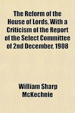 The Reform of the House of Lords, with a Criticism of the Report of the Select Committee of 2nd December, 1908 af William Sharp McKechnie