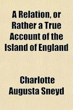A Relation, or Rather a True Account of the Island of England af Charlotte Augusta Sneyd