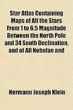 Star Atlas, Containing Maps of All the Stars from 1 to 6.5 Magnitude Between the North Pole and 34 South Declination, and of All Nebulae and af Hermann J. Klein