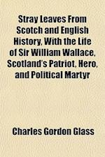 Stray Leaves from Scotch and English History, with the Life of Sir William Wallace, Scotland's Patriot, Hero, and Political Martyr af Charles Gordon Glass