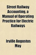 Street Railway Accounting, a Manual of Operating Practice for Electric Railways af Irville Augustus May