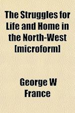 The Struggles for Life and Home in the North-West [Microform] af George W. France
