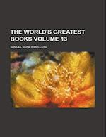 The World's Greatest Books Volume 13 af Alfred Harmsworth Northcliffe, Samuel Sidney Mcclure