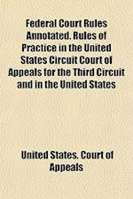 Federal Court Rules Annotated. Rules of Practice in the United States Circuit Court of Appeals for the Third Circuit and in the United States af United States Court of Appeals