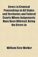 Errors in Criminal Proceedings in All States and Territories and Federal Courts Where Judgements Have Been Affirmed, Being the Errors in af William Slee Walker