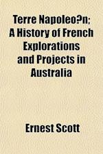 Terre Napoleo N; A History of French Explorations and Projects in Australia af Ernest Scott