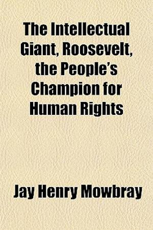 Bog, paperback The Intellectual Giant, Roosevelt, the People's Champion for Human Rights af Jay Henry Mowbray