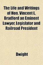 The Life and Writings of Hon. Vincent L. Bradford an Eminent Lawyer, Legislator and Railroad President