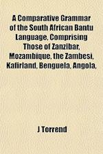 A Comparative Grammar of the South African Bantu Language, Comprising Those of Zanzibar, Mozambique, the Zambesi, Kafirland, Benguela, Angola, af J. Torrend