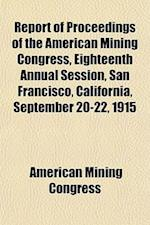 Report of Proceedings of the American Mining Congress, Eighteenth Annual Session, San Francisco, California, September 20-22, 1915 af American Mining Congress