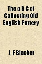 The A B C of Collecting Old English Pottery af J. F. Blacker