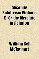 Absolute Relativism (Volume 1); Or, the Absolute in Relation af William Bell McTaggart