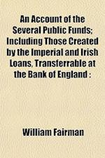An Account of the Several Public Funds; Including Those Created by the Imperial and Irish Loans, Transferrable at the Bank of England af William Fairman
