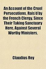 An Account of the Cruel Persecutions, Rais'd by the French Clergy, Since Their Taking Sanctuary Here, Against Several Worthy Ministers, af Claudius Rey
