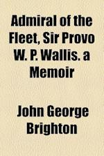 Admiral of the Fleet, Sir Provo W. P. Wallis. a Memoir af John George Brighton