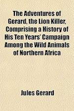The Adventures of Gerard, the Lion Killer, Comprising a History of His Ten Years' Campaign Among the Wild Animals of Northern Africa af Jules Gerard, Jules Grard
