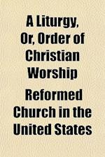 A Liturgy, Or, Order of Christian Worship af Reformed Church In The United States