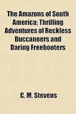 The Amazons of South America; Thrilling Adventures of Reckless Buccaneers and Daring Freebooters af C. M. Stevens