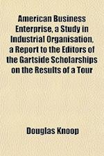 American Business Enterprise, a Study in Industrial Organisation, a Report to the Editors of the Gartside Scholarships on the Results of a Tour af Douglas Knoop