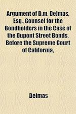 Argument of D.M. Delmas, Esq., Counsel for the Bondholders in the Case of the DuPont Street Bonds. Before the Supreme Court of California, af Delmas