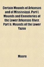Certain Mounds of Arkansas and of Mississippi. Part I. Mounds and Cemeteries of the Lower Arkansas River. Part II. Mounds of the Lower Yazoo